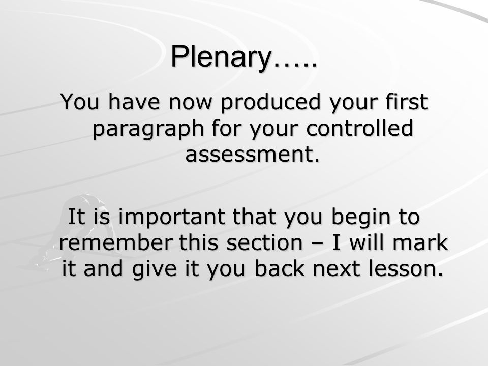 Plenary….. You have now produced your first paragraph for your controlled assessment.