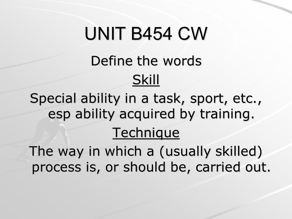 UNIT B454 CW Define the words Skill Special ability in a task, sport, etc., esp ability acquired by training.