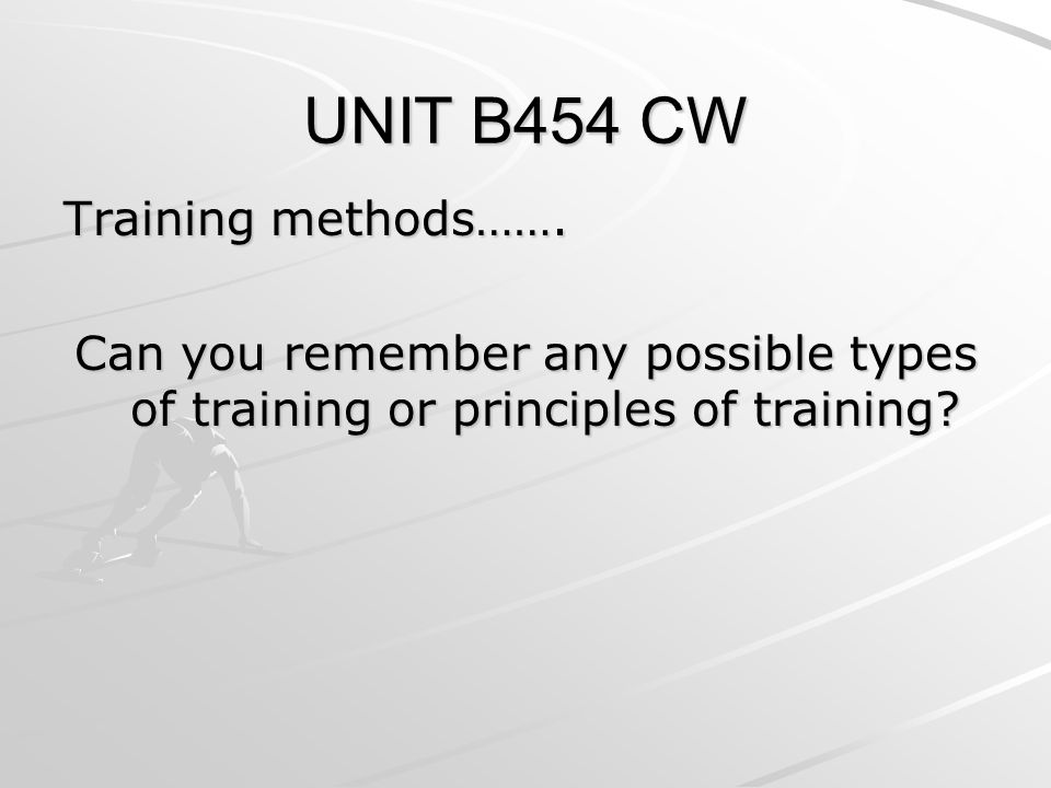 UNIT B454 CW Training methods……. Can you remember any possible types of training or principles of training?