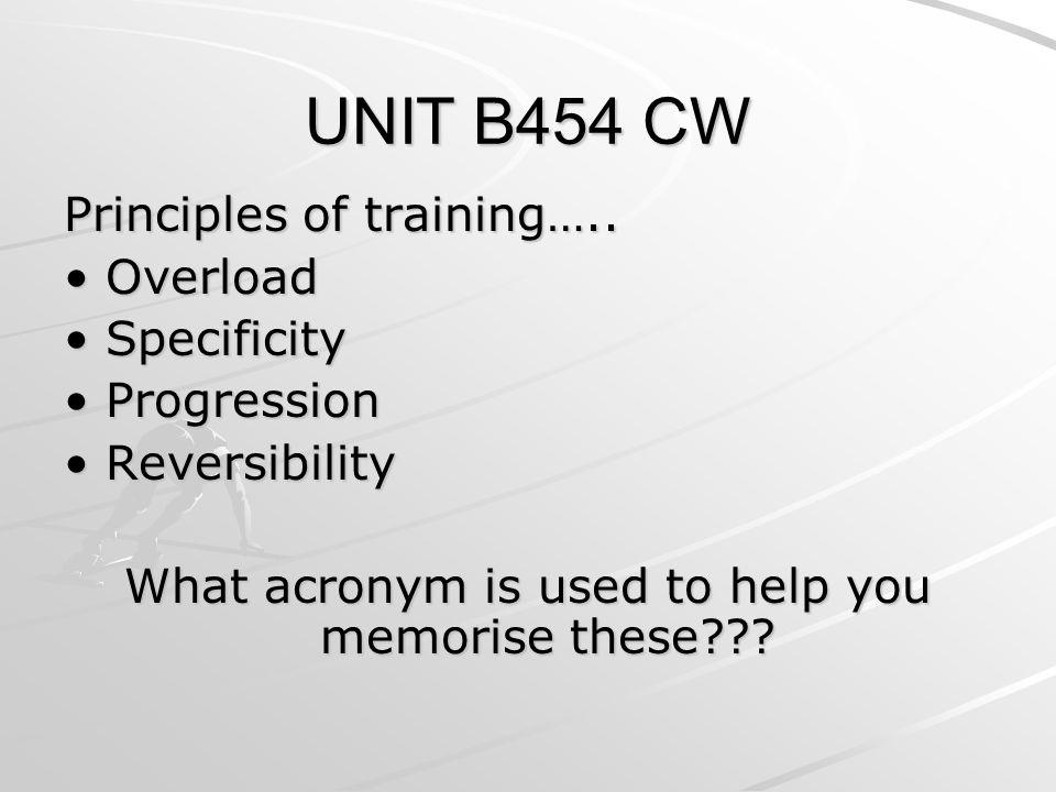 UNIT B454 CW Principles of training….. Overload Overload Specificity Specificity Progression Progression Reversibility Reversibility What acronym is u