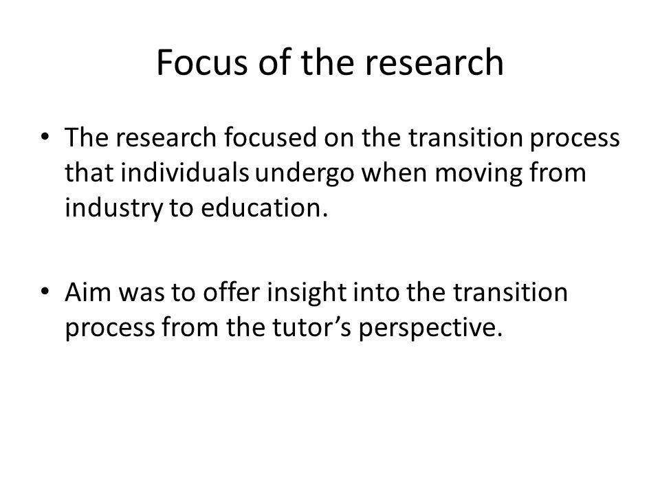 Focus of the research The research focused on the transition process that individuals undergo when moving from industry to education.