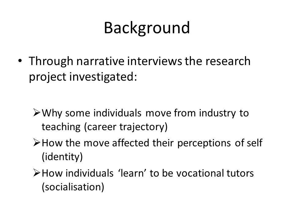 Background Through narrative interviews the research project investigated:  Why some individuals move from industry to teaching (career trajectory)  How the move affected their perceptions of self (identity)  How individuals 'learn' to be vocational tutors (socialisation)