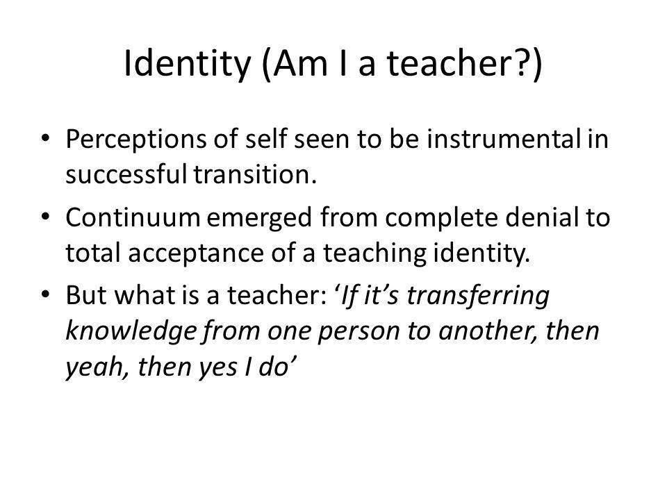 Identity (Am I a teacher ) Perceptions of self seen to be instrumental in successful transition.
