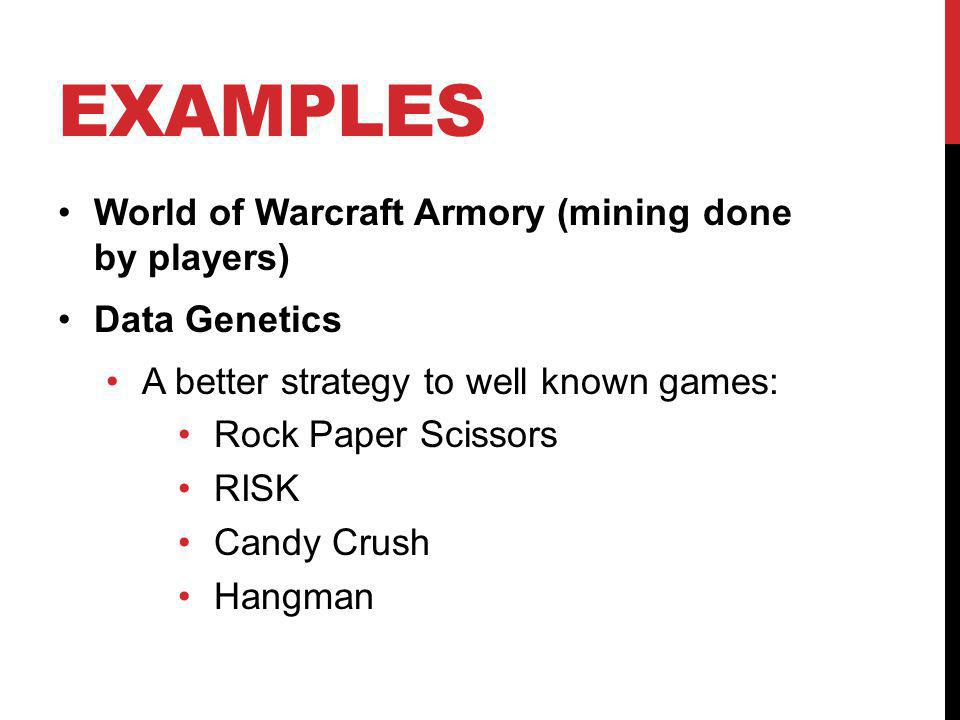 EXAMPLES World of Warcraft Armory (mining done by players) Data Genetics A better strategy to well known games: Rock Paper Scissors RISK Candy Crush H