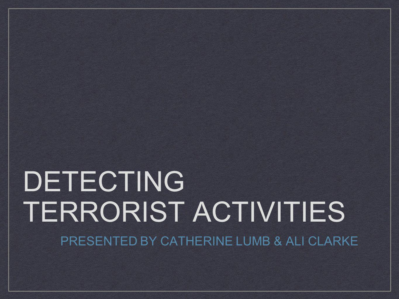 DETECTING TERRORIST ACTIVITIES PRESENTED BY CATHERINE LUMB & ALI CLARKE