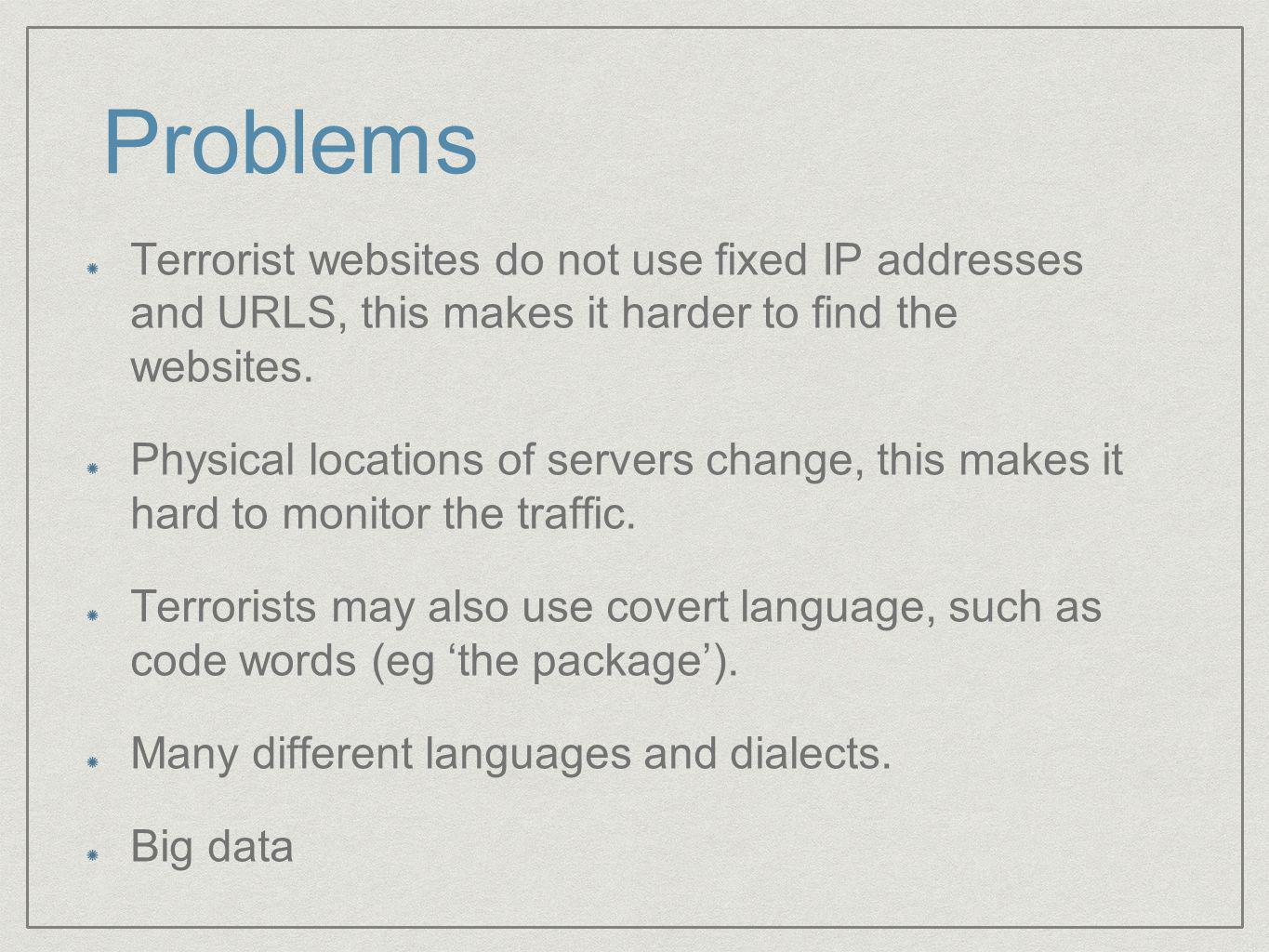 Problems Terrorist websites do not use fixed IP addresses and URLS, this makes it harder to find the websites.