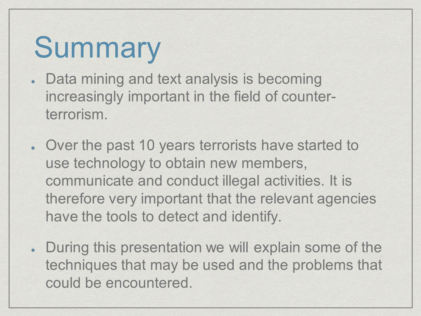 Summary Data mining and text analysis is becoming increasingly important in the field of counter- terrorism.