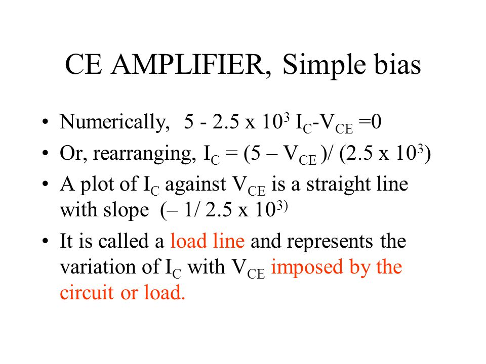 CE AMPLIFIER, Simple bias Numerically, 5 - 2.5 x 10 3 I C -V CE =0 Or, rearranging, I C = (5 – V CE )/ (2.5 x 10 3 ) A plot of I C against V CE is a s