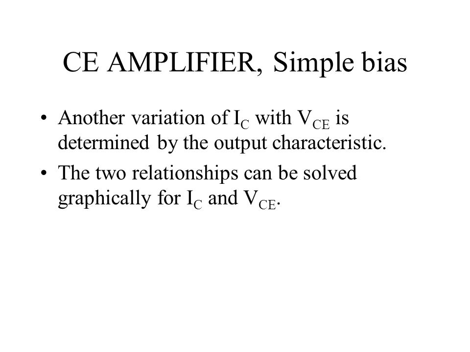 CE AMPLIFIER, Simple bias Another variation of I C with V CE is determined by the output characteristic. The two relationships can be solved graphical