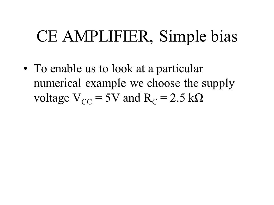 CE AMPLIFIER, Simple bias To enable us to look at a particular numerical example we choose the supply voltage V CC = 5V and R C = 2.5 kΩ