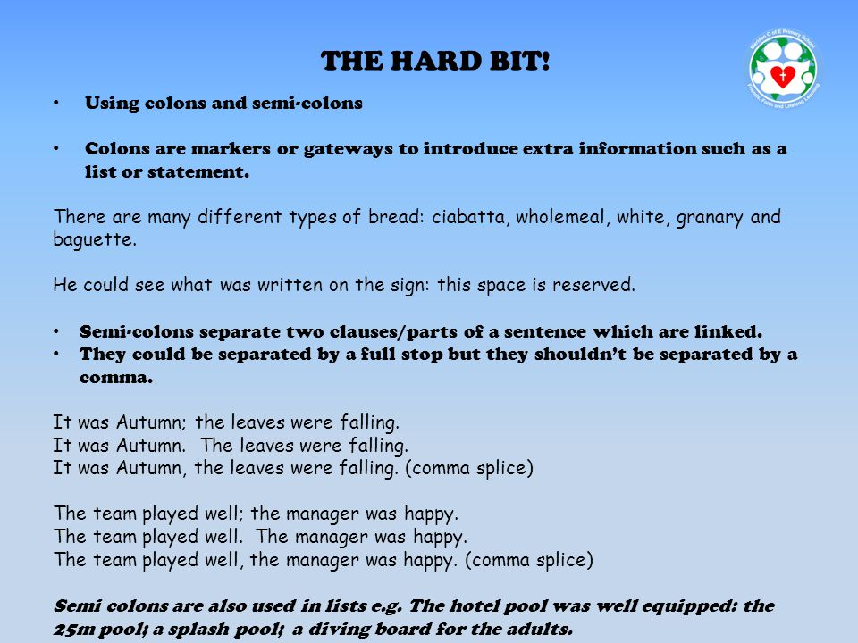 THE HARD BIT! Using colons and semi-colons Colons are markers or gateways to introduce extra information such as a list or statement. There are many d
