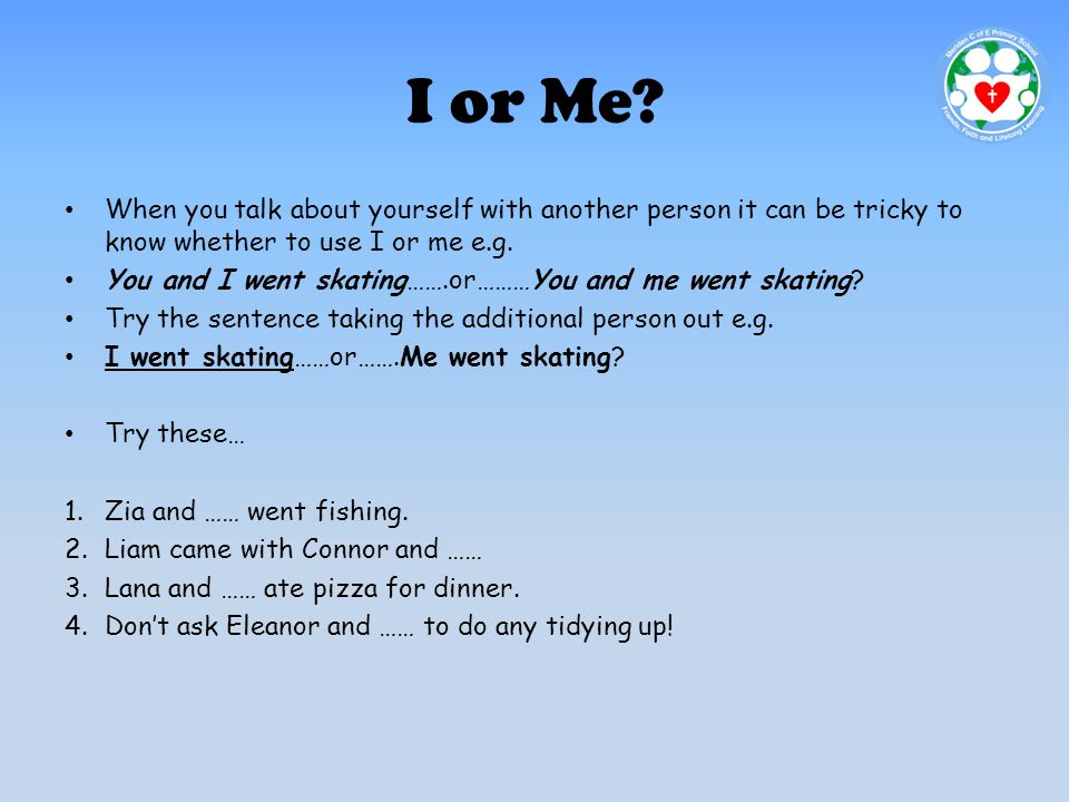 I or Me? When you talk about yourself with another person it can be tricky to know whether to use I or me e.g. You and I went skating…….or………You and m