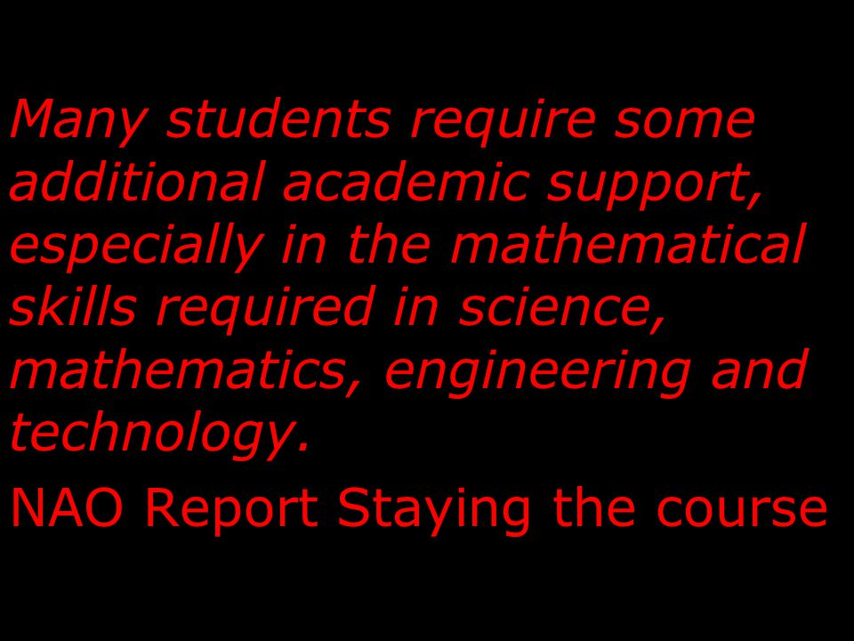 Many students require some additional academic support, especially in the mathematical skills required in science, mathematics, engineering and technology.