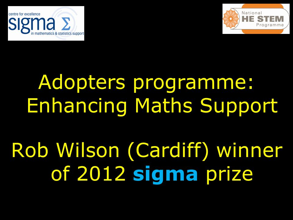 Adopters programme: Enhancing Maths Support Rob Wilson (Cardiff) winner of 2012 sigma prize