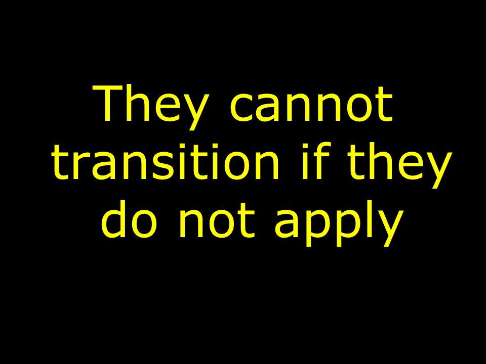 They cannot transition if they do not apply