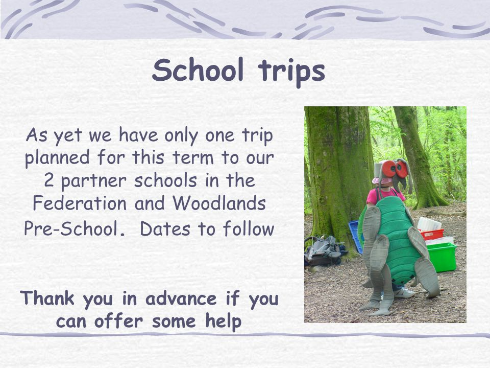 School trips As yet we have only one trip planned for this term to our 2 partner schools in the Federation and Woodlands Pre-School. Dates to follow T