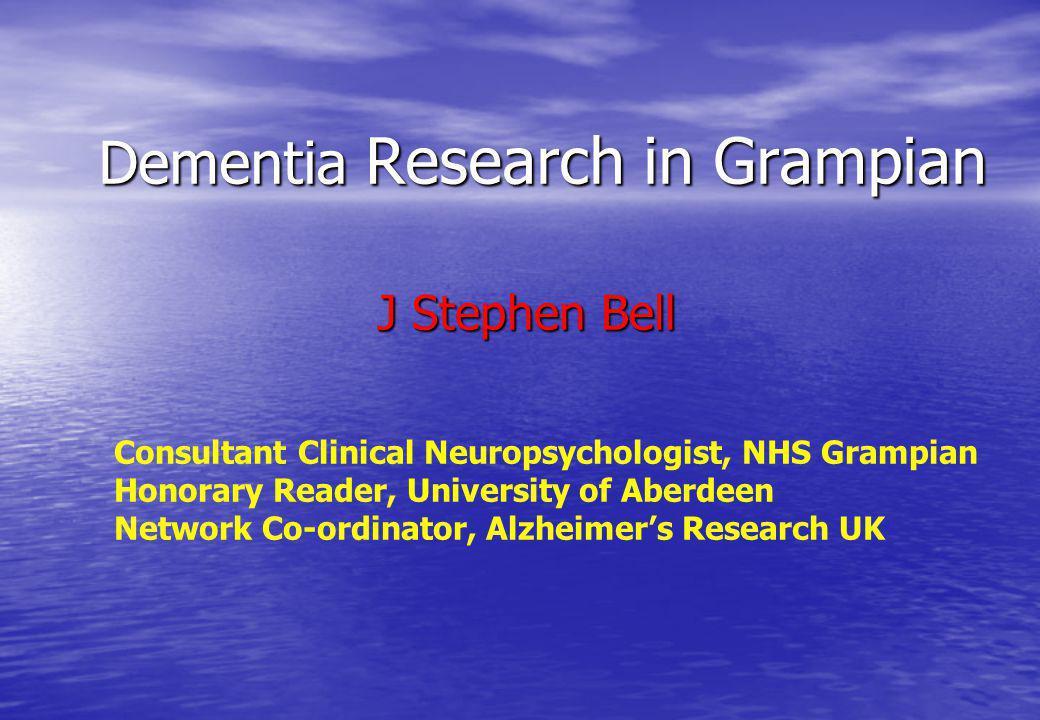 Dementia Research in Grampian J Stephen Bell J Stephen Bell Consultant Clinical Neuropsychologist, NHS Grampian Honorary Reader, University of Aberdee