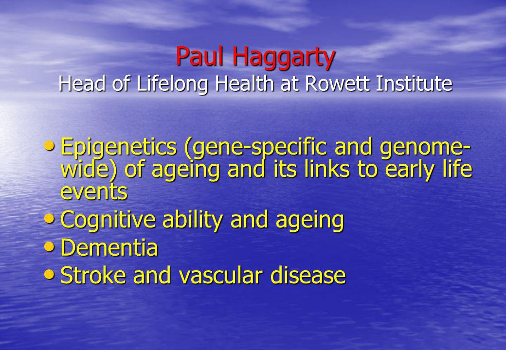 Paul Haggarty Head of Lifelong Health at Rowett Institute Epigenetics (gene-specific and genome- wide) of ageing and its links to early life events Ep