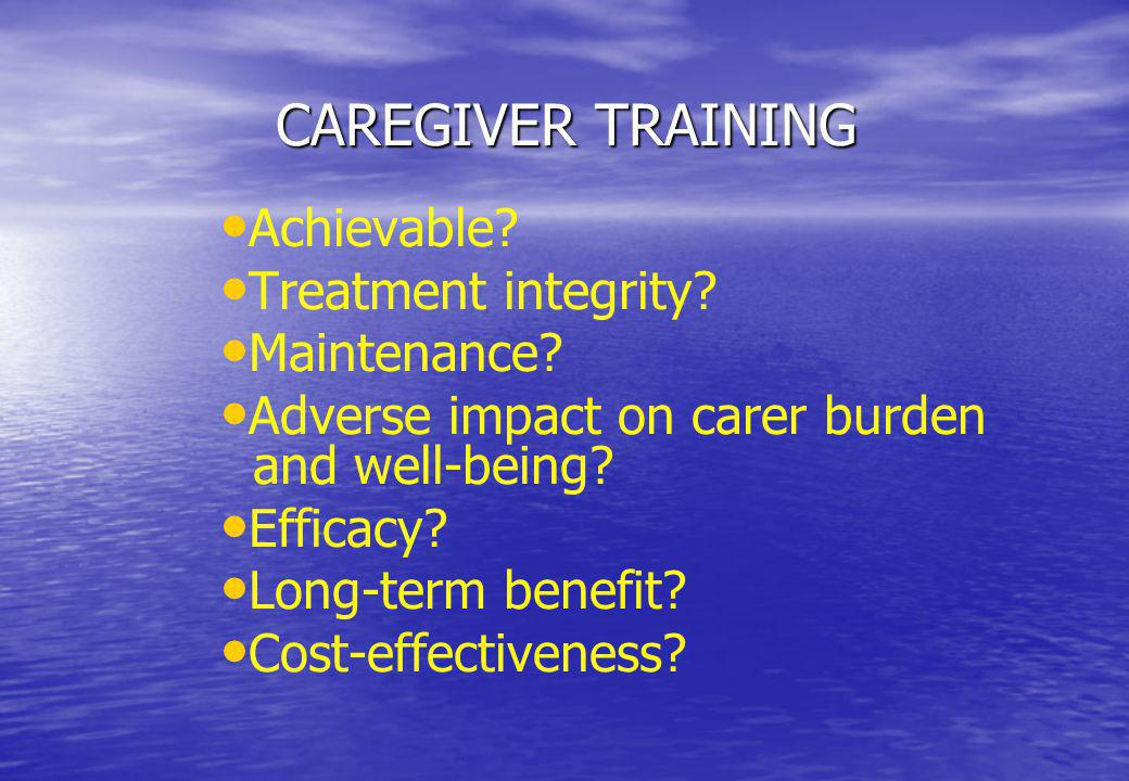 CAREGIVER TRAINING Achievable? Treatment integrity? Maintenance? Adverse impact on carer burden and well-being? Efficacy? Long-term benefit? Cost-effe
