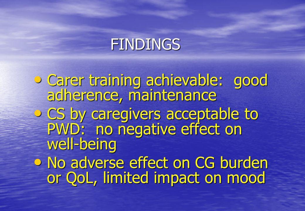 FINDINGS Carer training achievable: good adherence, maintenance Carer training achievable: good adherence, maintenance CS by caregivers acceptable to