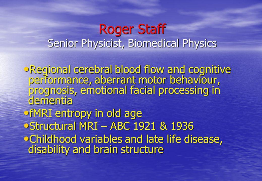 Roger Staff Senior Physicist, Biomedical Physics Regional cerebral blood flow and cognitive performance, aberrant motor behaviour, prognosis, emotiona