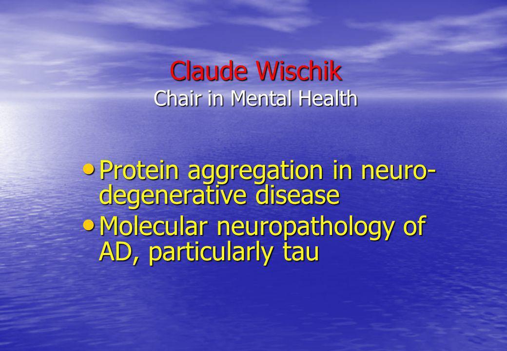 Claude Wischik Chair in Mental Health Protein aggregation in neuro- degenerative disease Protein aggregation in neuro- degenerative disease Molecular