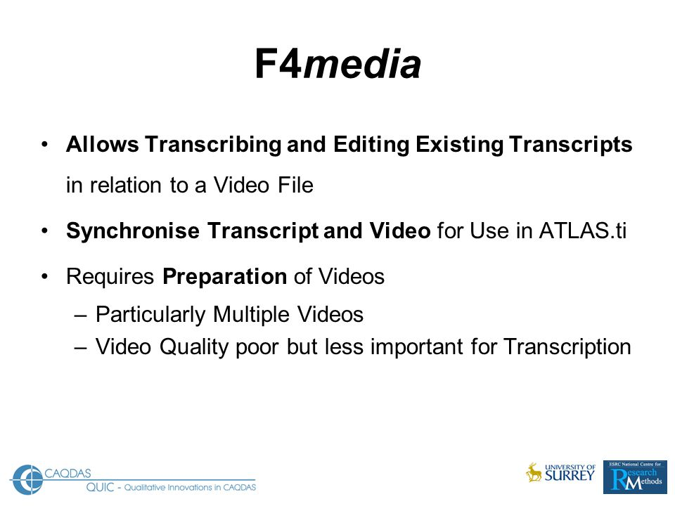Allows Transcribing and Editing Existing Transcripts in relation to a Video File Synchronise Transcript and Video for Use in ATLAS.ti Requires Preparation of Videos –Particularly Multiple Videos –Video Quality poor but less important for Transcription