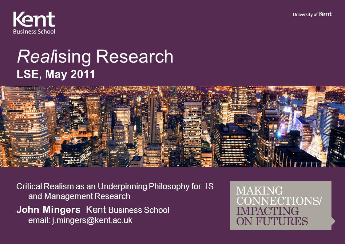 Realising Research LSE, May 2011 Critical Realism as an Underpinning Philosophy for IS and Management Research John Mingers Kent Business School email: j.mingers@kent.ac.uk