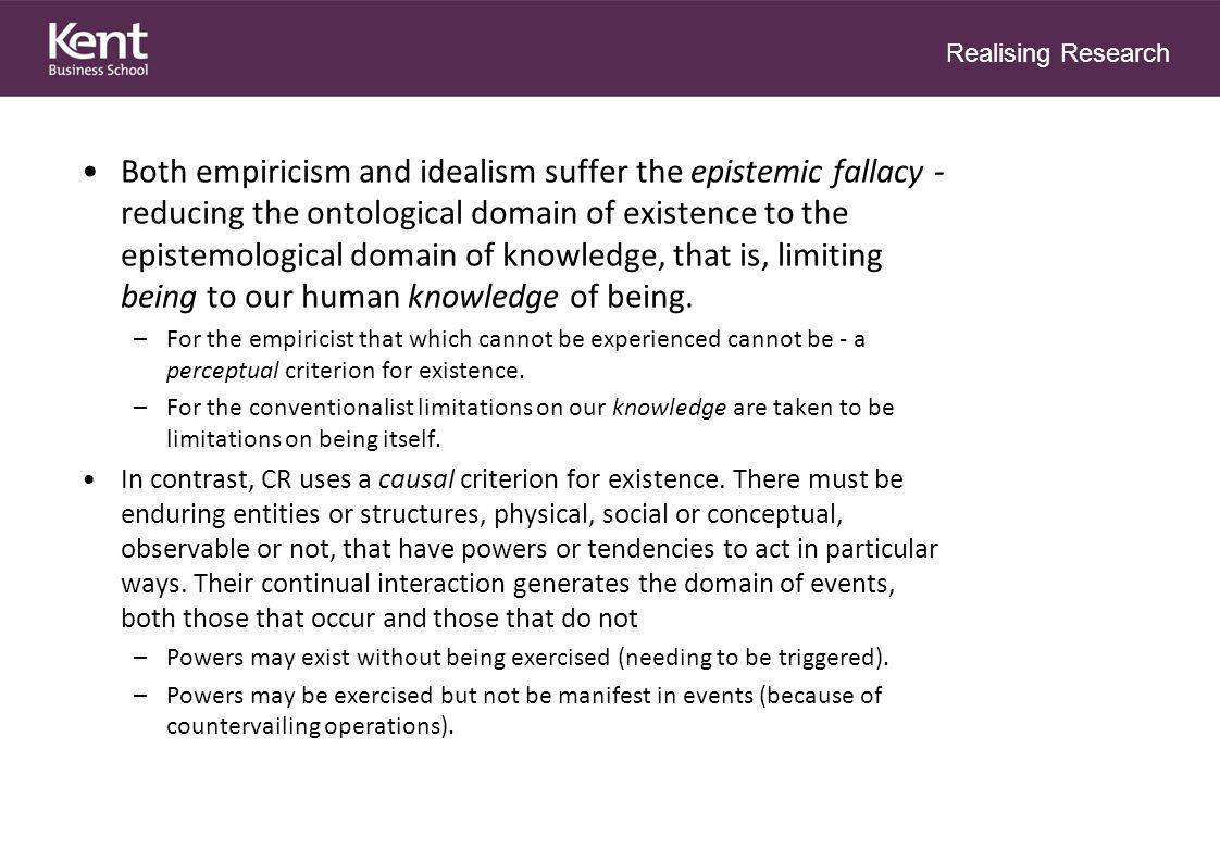 Realising Research Both empiricism and idealism suffer the epistemic fallacy - reducing the ontological domain of existence to the epistemological domain of knowledge, that is, limiting being to our human knowledge of being.