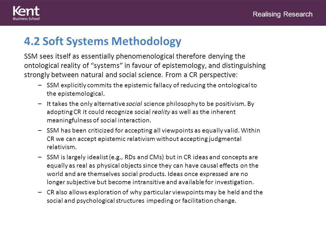 Realising Research 4.2 Soft Systems Methodology SSM sees itself as essentially phenomenological therefore denying the ontological reality of systems in favour of epistemology, and distinguishing strongly between natural and social science.