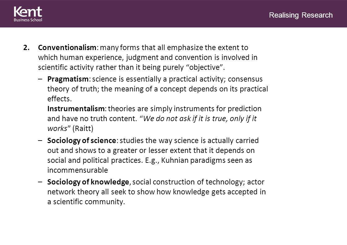 Realising Research 3.Natural Science and Social Science: remains a highly contentious issue: –Naturalism: there is a general unity of scientific method across all domains.
