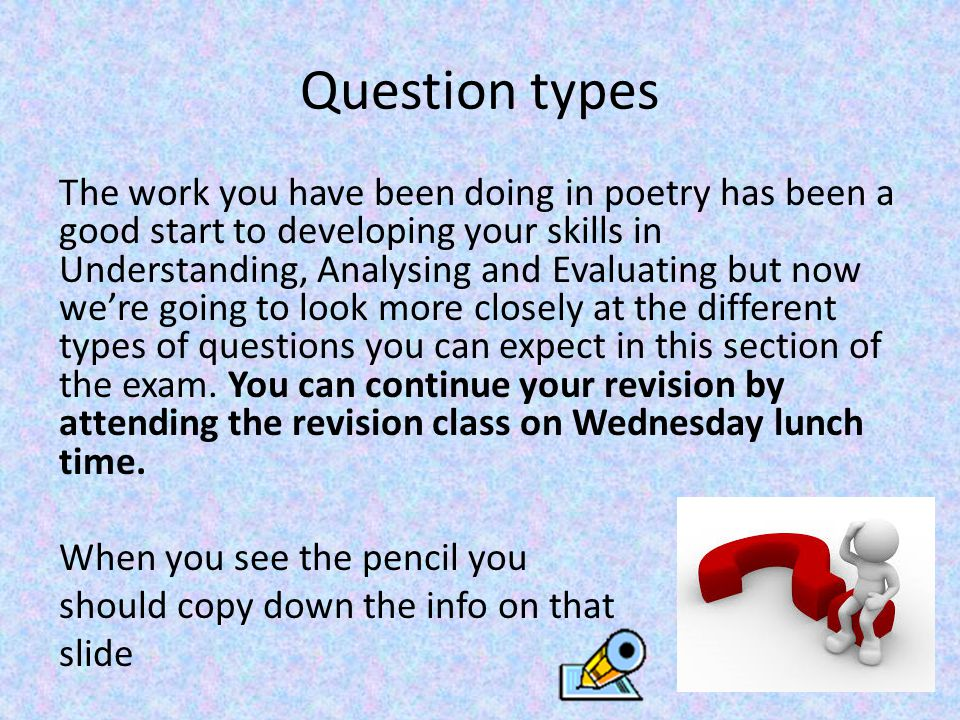 Question types The work you have been doing in poetry has been a good start to developing your skills in Understanding, Analysing and Evaluating but now we're going to look more closely at the different types of questions you can expect in this section of the exam.