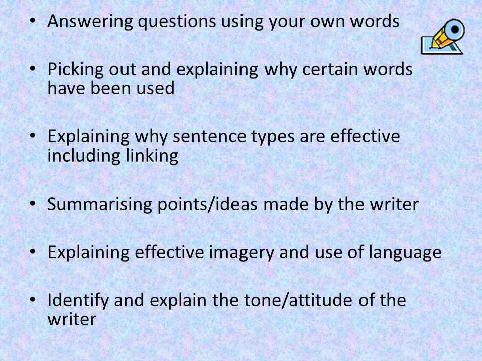 Answering questions using your own words Picking out and explaining why certain words have been used Explaining why sentence types are effective including linking Summarising points/ideas made by the writer Explaining effective imagery and use of language Identify and explain the tone/attitude of the writer