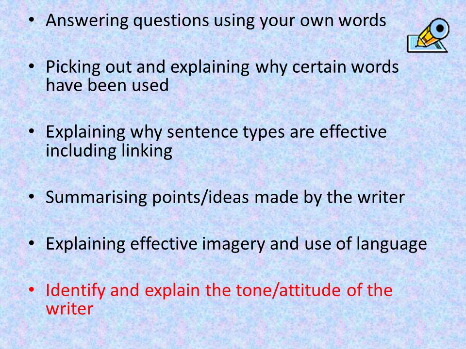 Answering questions using your own words Picking out and explaining why certain words have been used Explaining why sentence types are effective inclu