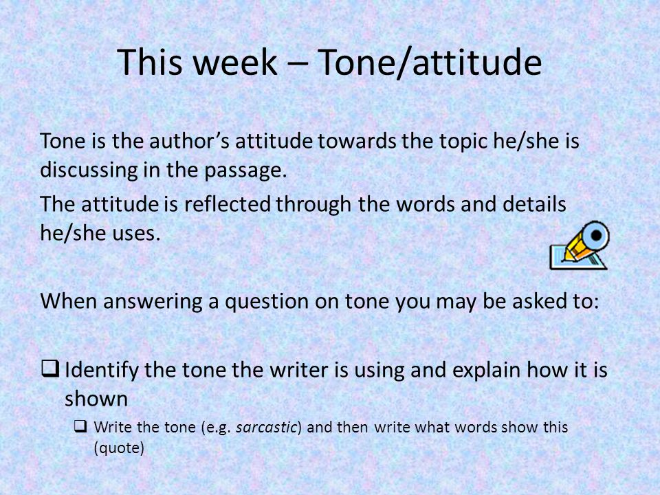 Task One: Copy these examples of tone into your Close Reading notes Friendly Aggressive Sarcastic Romantic Commanding Patronising Sincere Accusing Cheerful EnthusiasticNervous Defiant Affectionate Confident PleadingOutraged Annoyed Insulting SadConversational Surprised Begging Flattering Sympathetic QuestioningWarning Angry Excited Bitter Persuasive Task 2: Pick 3 of these and try to write a sentence for each using this tone