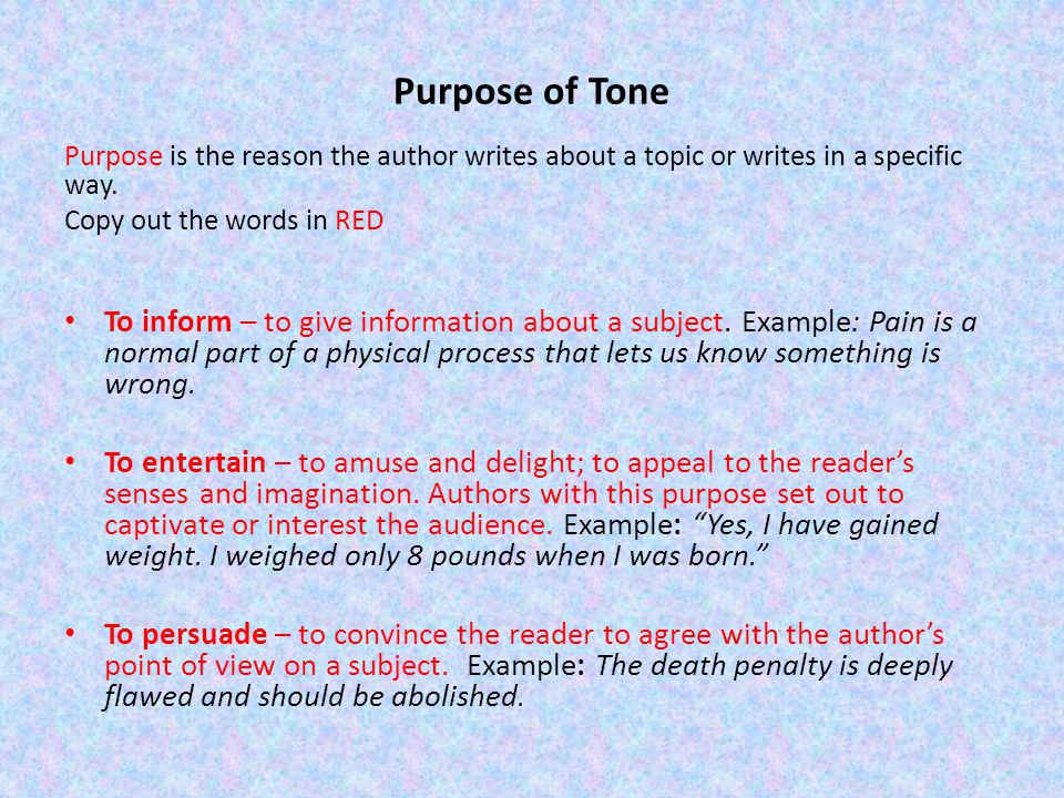 Purpose of Tone Purpose is the reason the author writes about a topic or writes in a specific way. Copy out the words in RED To inform – to give infor