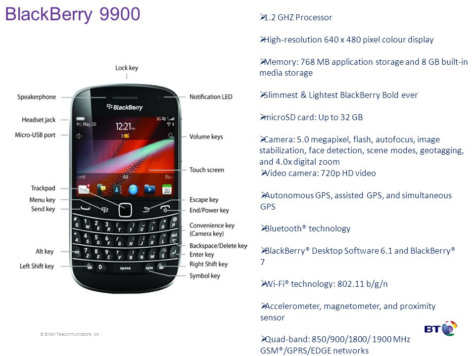 © British Telecommunications plc BlackBerry 9900  1.2 GHZ Processor  High-resolution 640 x 480 pixel colour display  Memory: 768 MB application sto