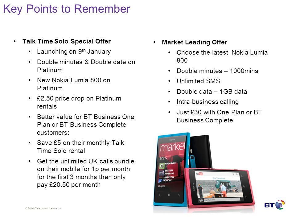 © British Telecommunications plc Talk Time Solo Special Offer Launching on 9 th January Double minutes & Double date on Platinum New Nokia Lumia 800 on Platinum £2.50 price drop on Platinum rentals Better value for BT Business One Plan or BT Business Complete customers: Save £5 on their monthly Talk Time Solo rental Get the unlimited UK calls bundle on their mobile for 1p per month for the first 3 months then only pay £20.50 per month Market Leading Offer Choose the latest Nokia Lumia 800 Double minutes – 1000mins Unlimited SMS Double data – 1GB data Intra-business calling Just £30 with One Plan or BT Business Complete Key Points to Remember