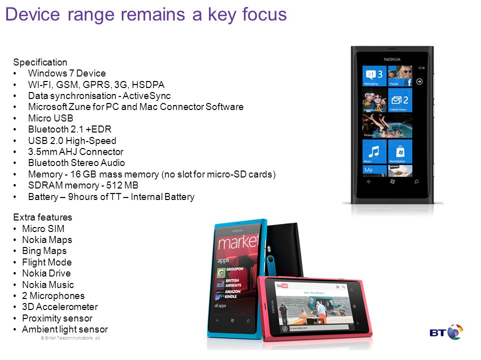 © British Telecommunications plc Device range remains a key focus Specification Windows 7 Device WI-FI, GSM, GPRS, 3G, HSDPA Data synchronisation - Ac