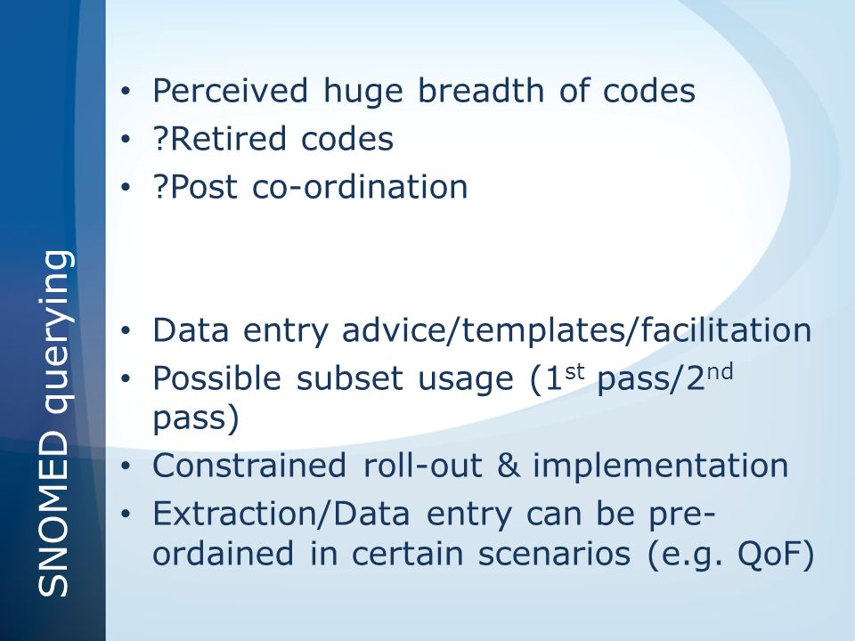 SNOMED querying Perceived huge breadth of codes ?Retired codes ?Post co-ordination Data entry advice/templates/facilitation Possible subset usage (1 s