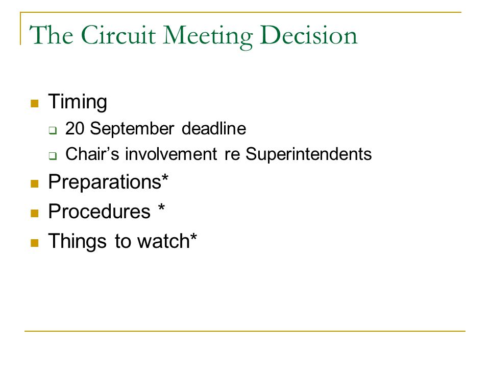 The Circuit Meeting Decision Timing  20 September deadline  Chair's involvement re Superintendents Preparations* Procedures * Things to watch*