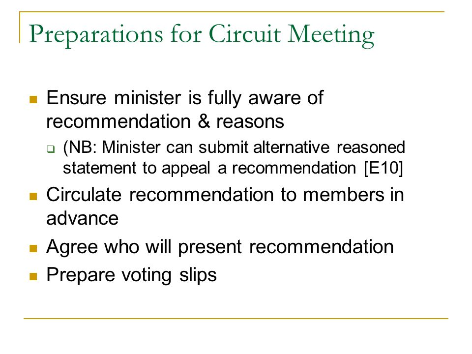 Preparations for Circuit Meeting Ensure minister is fully aware of recommendation & reasons  (NB: Minister can submit alternative reasoned statement to appeal a recommendation [E10] Circulate recommendation to members in advance Agree who will present recommendation Prepare voting slips