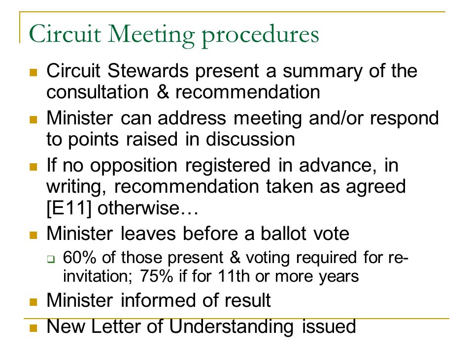 Circuit Meeting procedures Circuit Stewards present a summary of the consultation & recommendation Minister can address meeting and/or respond to points raised in discussion If no opposition registered in advance, in writing, recommendation taken as agreed [E11] otherwise… Minister leaves before a ballot vote  60% of those present & voting required for re- invitation; 75% if for 11th or more years Minister informed of result New Letter of Understanding issued