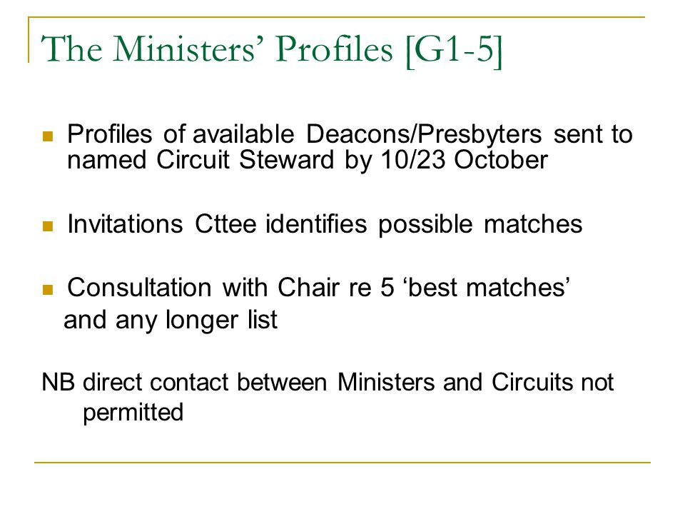 The Ministers' Profiles [G1-5] Profiles of available Deacons/Presbyters sent to named Circuit Steward by 10/23 October Invitations Cttee identifies possible matches Consultation with Chair re 5 'best matches' and any longer list NB direct contact between Ministers and Circuits not permitted