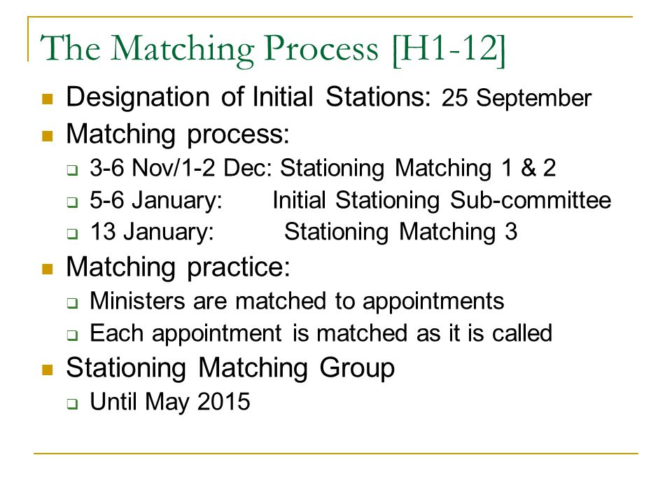 The Matching Process [H1-12] Designation of Initial Stations: 25 September Matching process:  3-6 Nov/1-2 Dec: Stationing Matching 1 & 2  5-6 January: Initial Stationing Sub-committee  13 January: Stationing Matching 3 Matching practice:  Ministers are matched to appointments  Each appointment is matched as it is called Stationing Matching Group  Until May 2015
