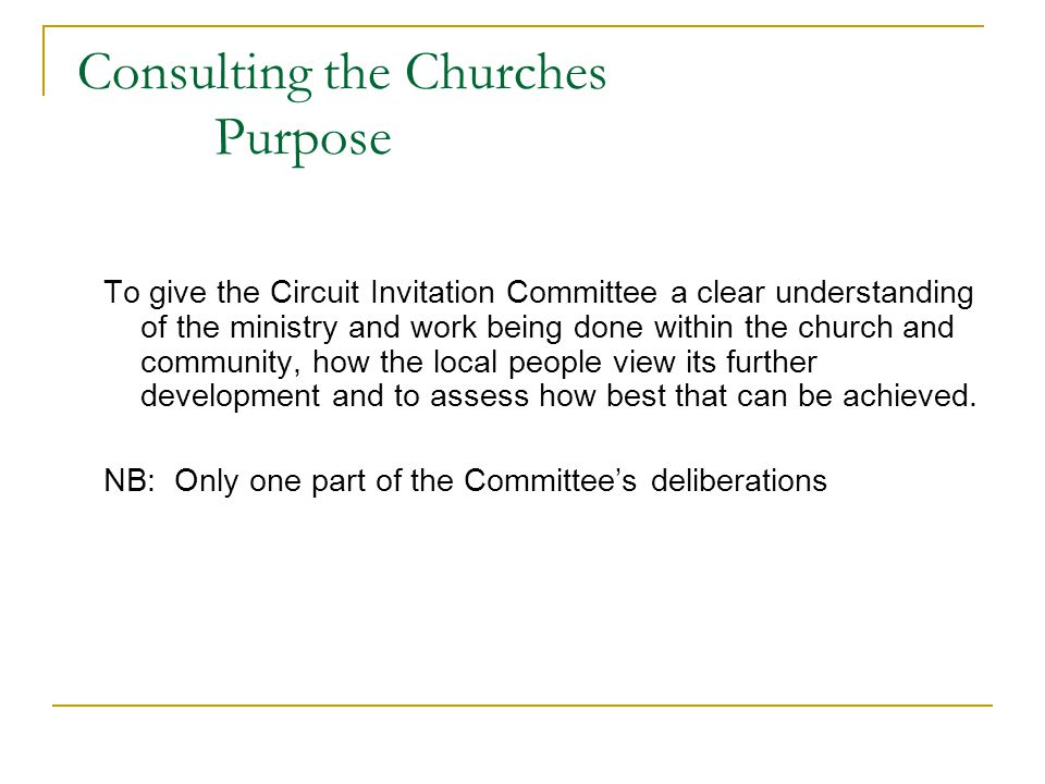 Consulting the Churches Purpose To give the Circuit Invitation Committee a clear understanding of the ministry and work being done within the church and community, how the local people view its further development and to assess how best that can be achieved.