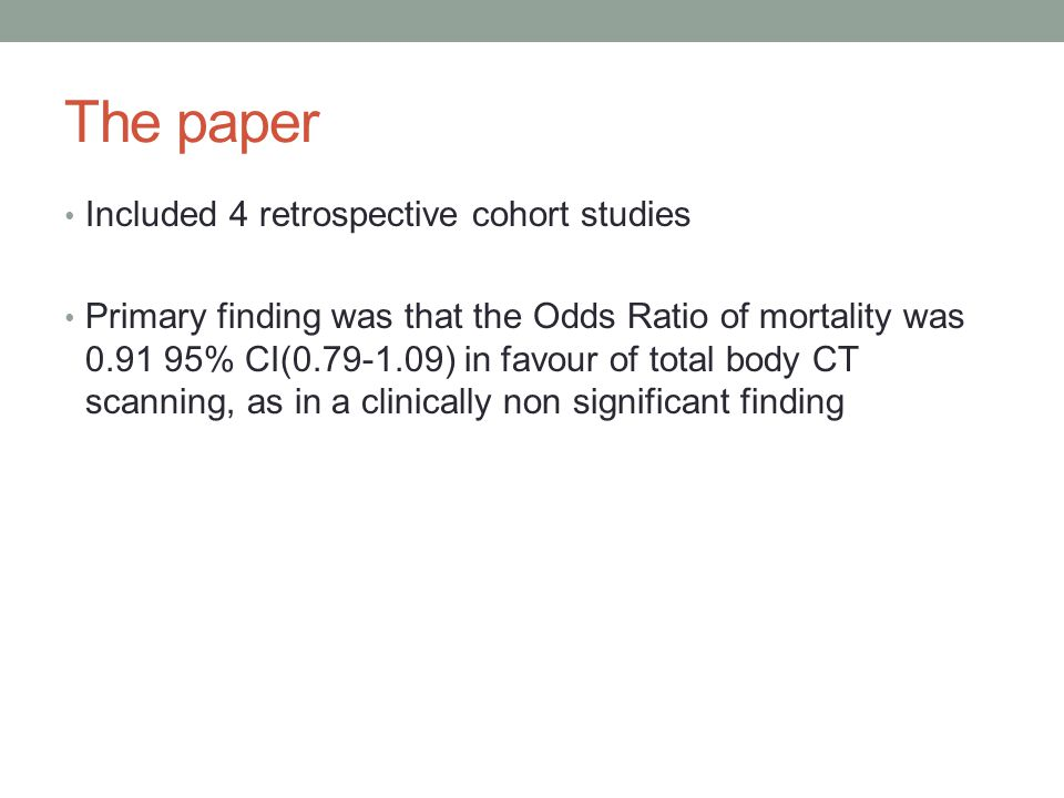 The paper Included 4 retrospective cohort studies Primary finding was that the Odds Ratio of mortality was 0.91 95% CI(0.79-1.09) in favour of total body CT scanning, as in a clinically non significant finding