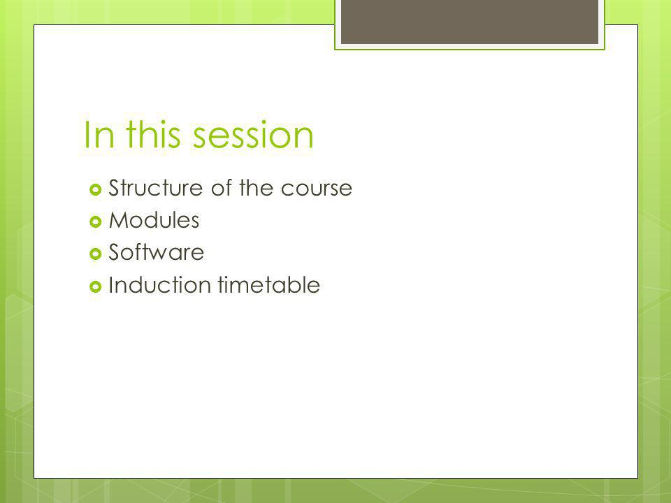In this session  Structure of the course  Modules  Software  Induction timetable