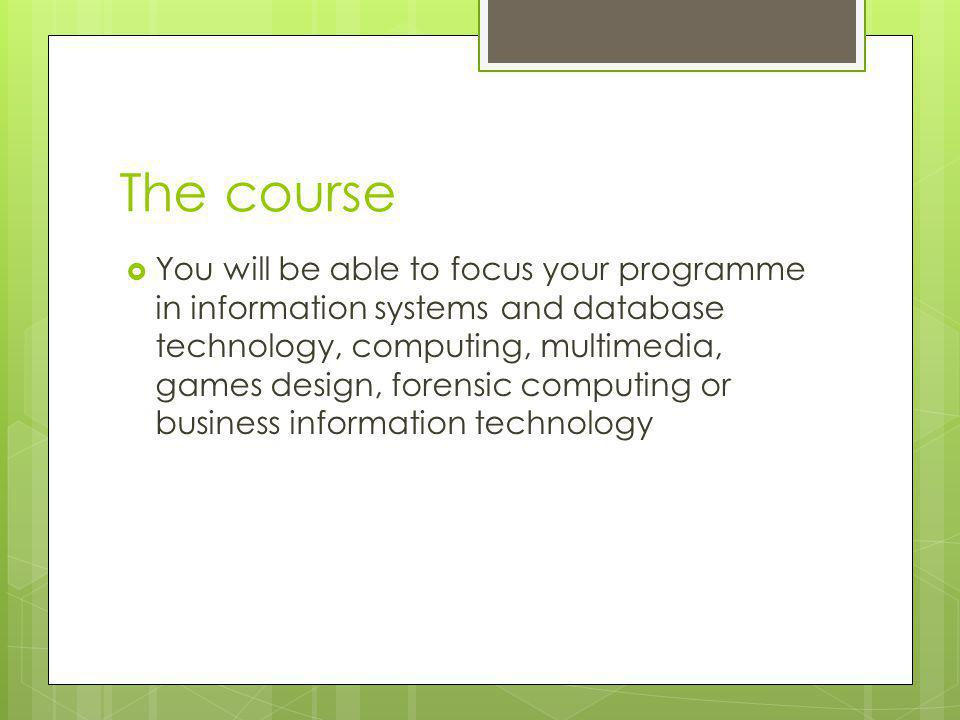 The course  You will be able to focus your programme in information systems and database technology, computing, multimedia, games design, forensic computing or business information technology