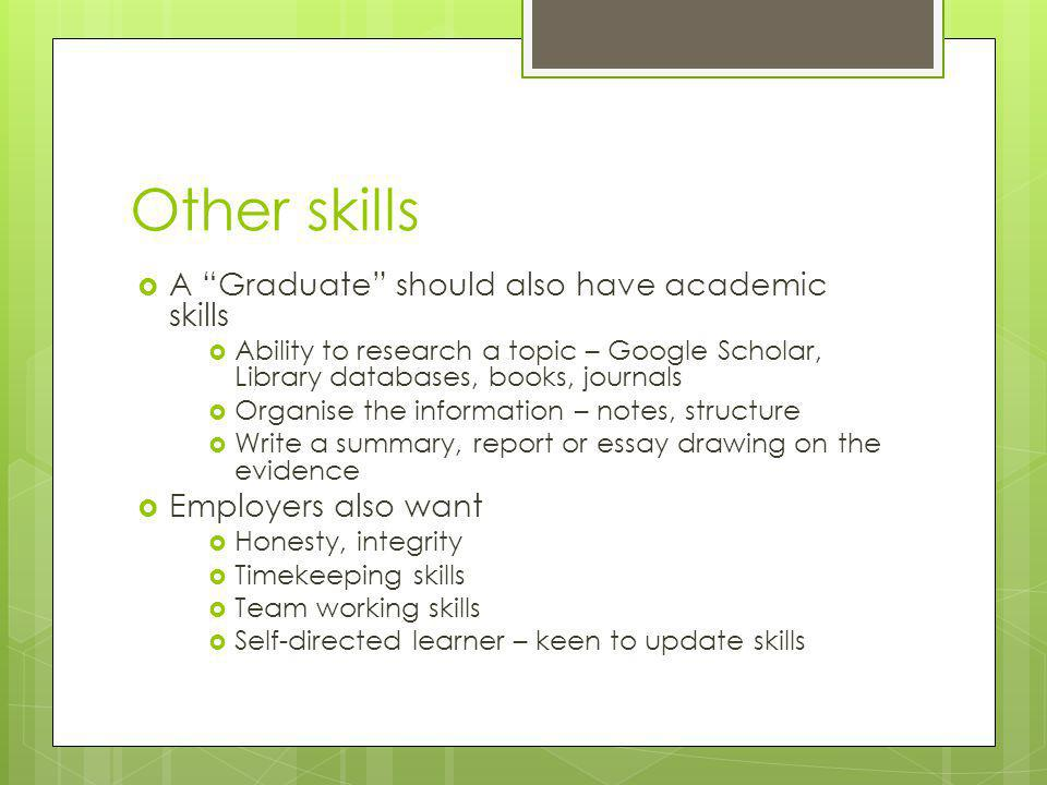 Other skills  A Graduate should also have academic skills  Ability to research a topic – Google Scholar, Library databases, books, journals  Organise the information – notes, structure  Write a summary, report or essay drawing on the evidence  Employers also want  Honesty, integrity  Timekeeping skills  Team working skills  Self-directed learner – keen to update skills